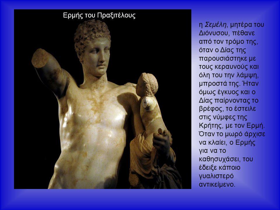 η Σεμέλη, μητέρα του Διόνυσου, πέθανε από τον τρόμο της, όταν ο Δίας της παρουσιάστηκε με τους κεραυνούς και όλη του την λάμψη, μπροστά της.