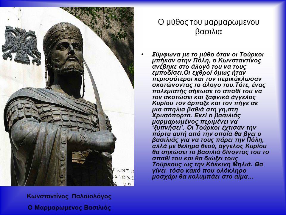 Ο μύθος του μαρμαρωμενου βασιλια Σύμφωνα με το μύθο όταν οι Τούρκοι μπήκαν στην Πόλη, ο Κωνσταντίνος ανέβηκε στο άλογό του να τους εμποδίσει.Οι εχθροί όμως ήταν περισσότεροι και τον περικύκλωσαν σκοτώνοντας το άλογο του.Τότε, ένας πολεμιστής σήκωσε το σπαθί του να τον σκοτώσει και ξαφνικά άγγελος Κυρίου τον άρπαξε και τον πήγε σε μια σπηλια βαθιά στη γη,στη Χρυσόπορτα.