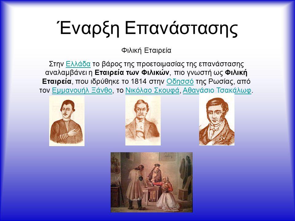 Έναρξη Επανάστασης Φιλική Εταιρεία Στην Ελλάδα το βάρος της προετοιμασίας της επανάστασης αναλαμβάνει η Εταιρεία των Φιλικών, πιο γνωστή ως Φιλική Εταιρεία, που ιδρύθηκε το 1814 στην Οδησσό της Ρωσίας, από τον Εμμανουήλ Ξάνθο, το Νικόλαο Σκουφά, Αθανάσιο Τσακάλωφ.ΕλλάδαΟδησσόΕμμανουήλ ΞάνθοΝικόλαο ΣκουφάΑθανάσιο Τσακάλωφ