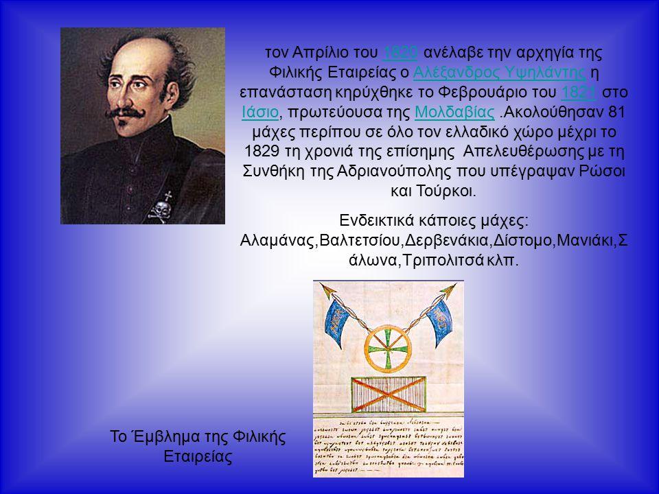 τον Απρίλιο του 1820 ανέλαβε την αρχηγία της Φιλικής Εταιρείας ο Αλέξανδρος Υψηλάντης η επανάσταση κηρύχθηκε το Φεβρουάριο του 1821 στο Ιάσιο, πρωτεύουσα της Μολδαβίας.Ακολούθησαν 81 μάχες περίπου σε όλο τον ελλαδικό χώρο μέχρι το 1829 τη χρονιά της επίσημης Απελευθέρωσης με τη Συνθήκη της Αδριανούπολης που υπέγραψαν Ρώσοι και Τούρκοι.1820Αλέξανδρος Υψηλάντης1821 ΙάσιοΜολδαβίας Ενδεικτικά κάποιες μάχες: Αλαμάνας,Βαλτετσίου,Δερβενάκια,Δίστομο,Μανιάκι,Σ άλωνα,Τριπολιτσά κλπ.