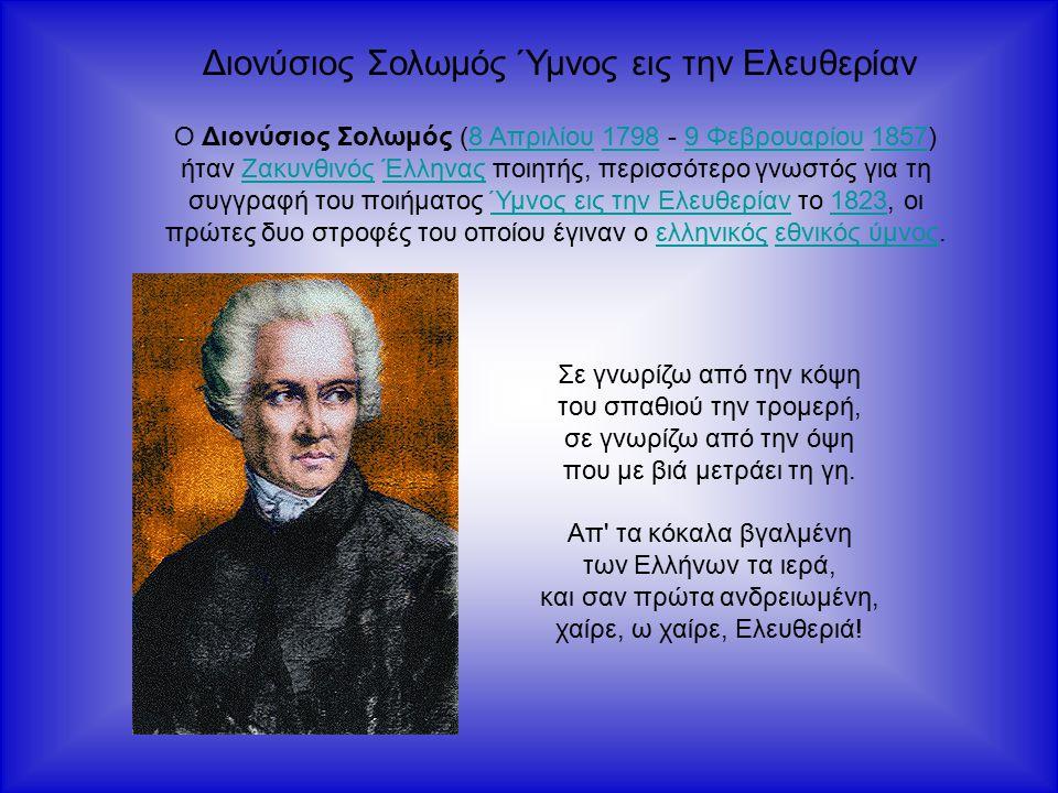 Διονύσιος Σολωμός Ύμνος εις την Ελευθερίαν Ο Διονύσιος Σολωμός (8 Απριλίου 1798 - 9 Φεβρουαρίου 1857) ήταν Ζακυνθινός Έλληνας ποιητής, περισσότερο γνωστός για τη συγγραφή του ποιήματος Ύμνος εις την Ελευθερίαν το 1823, οι πρώτες δυο στροφές του οποίου έγιναν ο ελληνικός εθνικός ύμνος.8 Απριλίου17989 Φεβρουαρίου1857ΖακυνθινόςΈλληναςΎμνος εις την Ελευθερίαν1823ελληνικόςεθνικός ύμνος Σε γνωρίζω από την κόψη του σπαθιού την τρομερή, σε γνωρίζω από την όψη που με βιά μετράει τη γη.