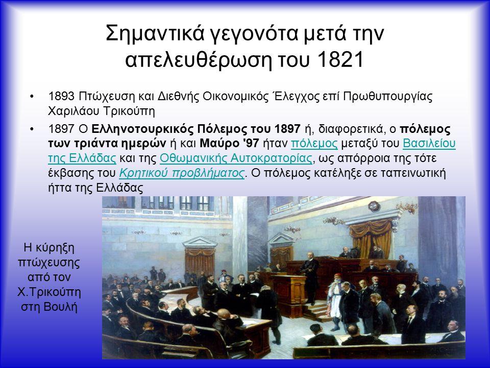 Σημαντικά γεγονότα μετά την απελευθέρωση του 1821 1893 Πτώχευση και Διεθνής Οικονομικός Έλεγχος επί Πρωθυπουργίας Χαριλάου Τρικούπη 1897 Ο Ελληνοτουρκικός Πόλεμος του 1897 ή, διαφορετικά, ο πόλεμος των τριάντα ημερών ή και Μαύρο 97 ήταν πόλεμος μεταξύ του Βασιλείου της Ελλάδας και της Οθωμανικής Αυτοκρατορίας, ως απόρροια της τότε έκβασης του Κρητικού προβλήματος.