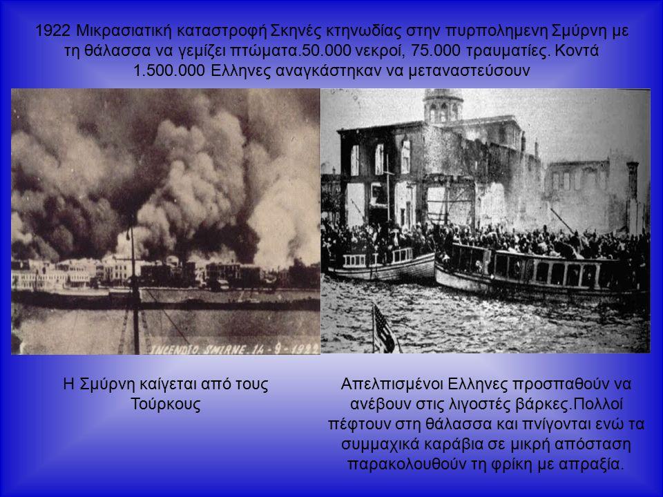 1922 Μικρασιατική καταστροφή Σκηνές κτηνωδίας στην πυρπολημενη Σμύρνη με τη θάλασσα να γεμίζει πτώματα.50.000 νεκροί, 75.000 τραυματίες.