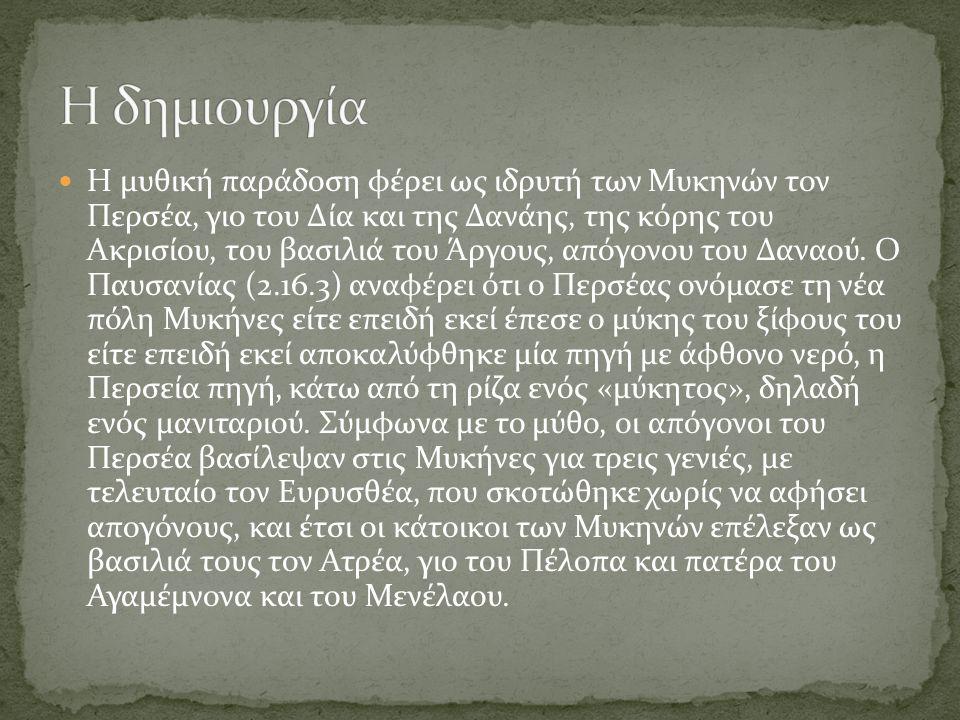 Η μυθική παράδοση φέρει ως ιδρυτή των Μυκηνών τον Περσέα, γιο του Δία και της Δανάης, της κόρης του Ακρισίου, του βασιλιά του Άργους, απόγονου του Δαν