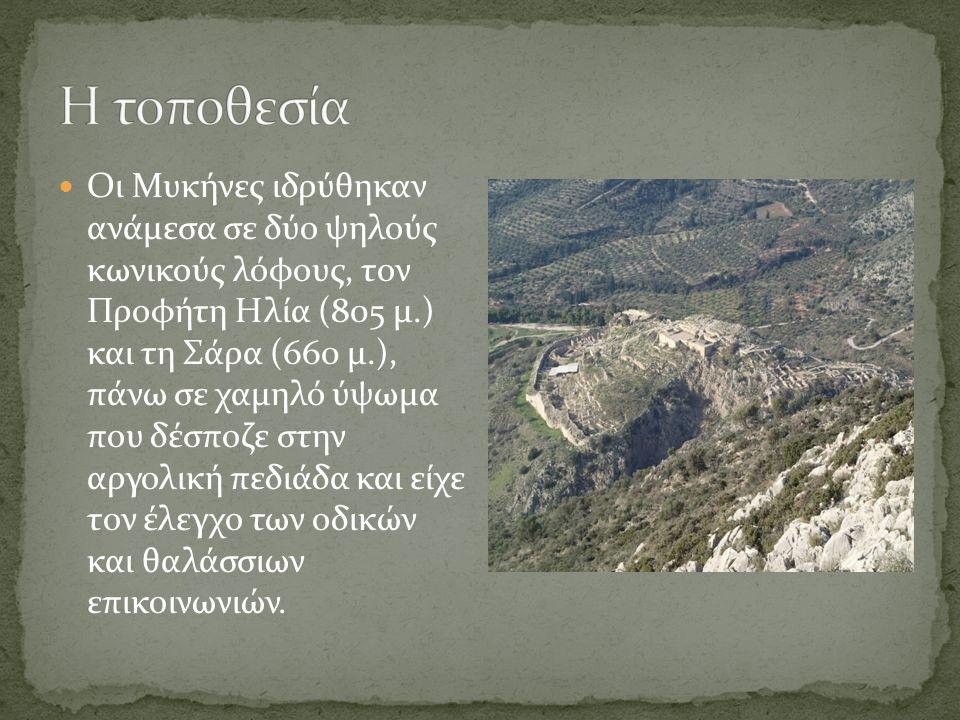 Οι Μυκήνες ιδρύθηκαν ανάμεσα σε δύο ψηλούς κωνικούς λόφους, τον Προφήτη Ηλία (805 μ.) και τη Σάρα (660 μ.), πάνω σε χαμηλό ύψωμα που δέσποζε στην αργολική πεδιάδα και είχε τον έλεγχο των οδικών και θαλάσσιων επικοινωνιών.