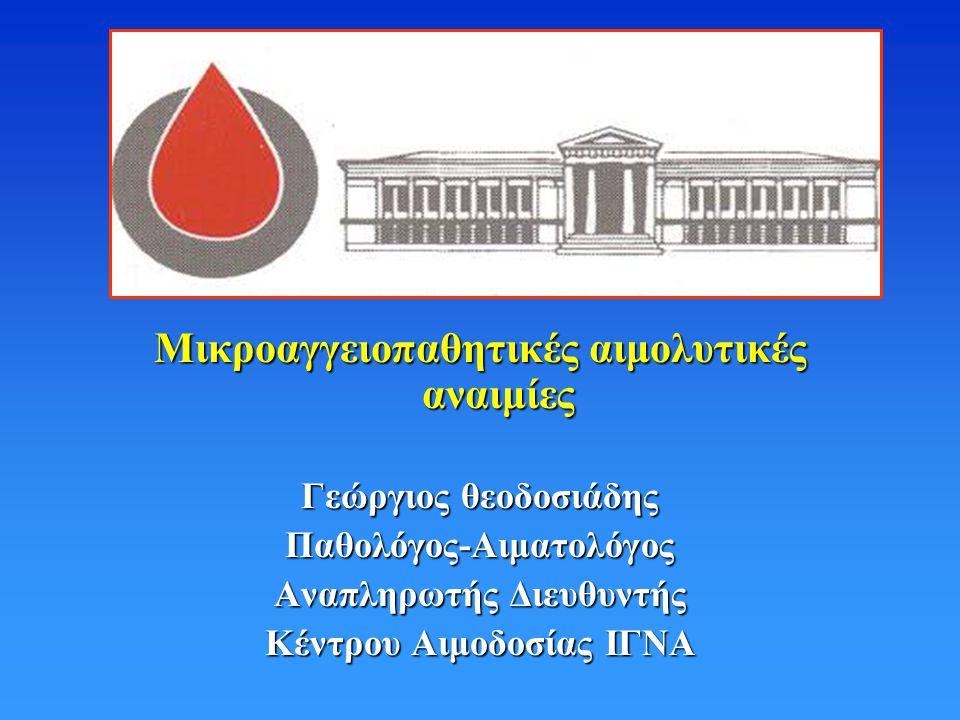 Μικροαγγειοπαθητικές αιμολυτικές αναιμίες Γεώργιος θεοδοσιάδης Παθολόγος-Αιματολόγος Αναπληρωτής Διευθυντής Κέντρου Αιμοδοσίας ΙΓΝΑ