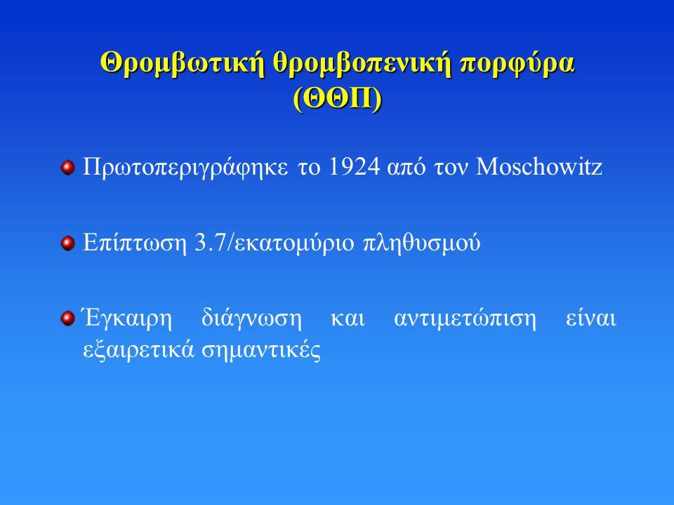 Θρομβωτική θρομβοπενική πορφύρα (ΘΘΠ) Πρωτοπεριγράφηκε το 1924 από τον Moschowitz Eπίπτωση 3.7/εκατομύριο πληθυσμού Έγκαιρη διάγνωση και αντιμετώπιση