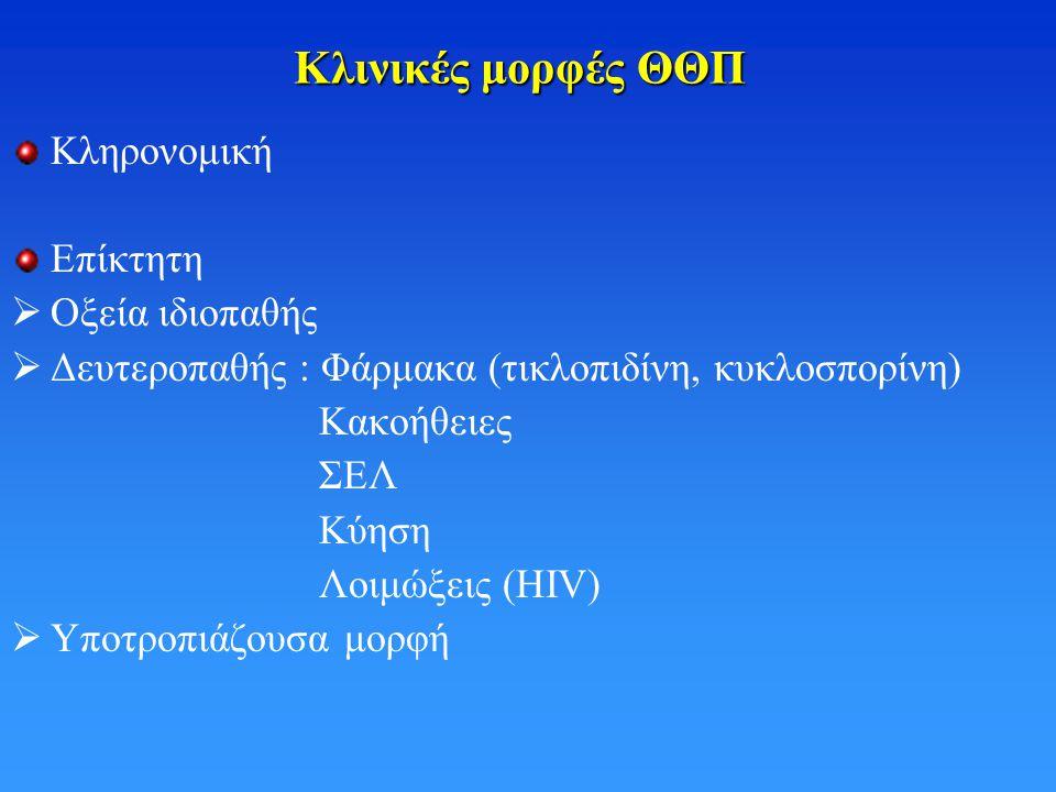 Κλινικές μορφές ΘΘΠ Κληρονομική Επίκτητη  Οξεία ιδιοπαθής  Δευτεροπαθής : Φάρμακα (τικλοπιδίνη, κυκλοσπορίνη) Κακοήθειες ΣΕΛ Κύηση Λοιμώξεις (HIV) 