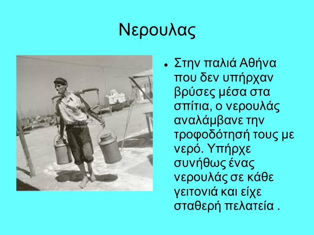 Nερουλας Στην παλιά Αθήνα που δεν υπήρχαν βρύσες μέσα στα σπίτια, ο νερουλάς αναλάμβανε την τροφοδότησή τους με νερό. Υπήρχε συνήθως ένας νερουλάς σε
