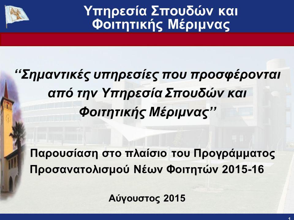 Υπηρεσία Σπουδών και Φοιτητικής Μέριμνας ''Σημαντικές υπηρεσίες που προσφέρονται από την Υπηρεσία Σπουδών και Φοιτητικής Μέριμνας'' Παρουσίαση στo πλαίσιο του Προγράμματος Προσανατολισμού Νέων Φοιτητών 2015-16 Αύγουστος 2015 1 Πανεπιστήμιο Κύπρου