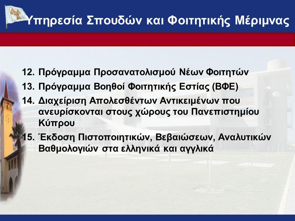 12.Πρόγραμμα Προσανατολισμού Νέων Φοιτητών 13.Πρόγραμμα Βοηθοί Φοιτητικής Εστίας (ΒΦΕ) 14.Διαχείριση Απολεσθέντων Αντικειμένων που ανευρίσκονται στους χώρους του Πανεπιστημίου Κύπρου 15.Έκδοση Πιστοποιητικών, Βεβαιώσεων, Αναλυτικών Βαθμολογιών στα ελληνικά και αγγλικά Υπηρεσία Σπουδών και Φοιτητικής Μέριμνας