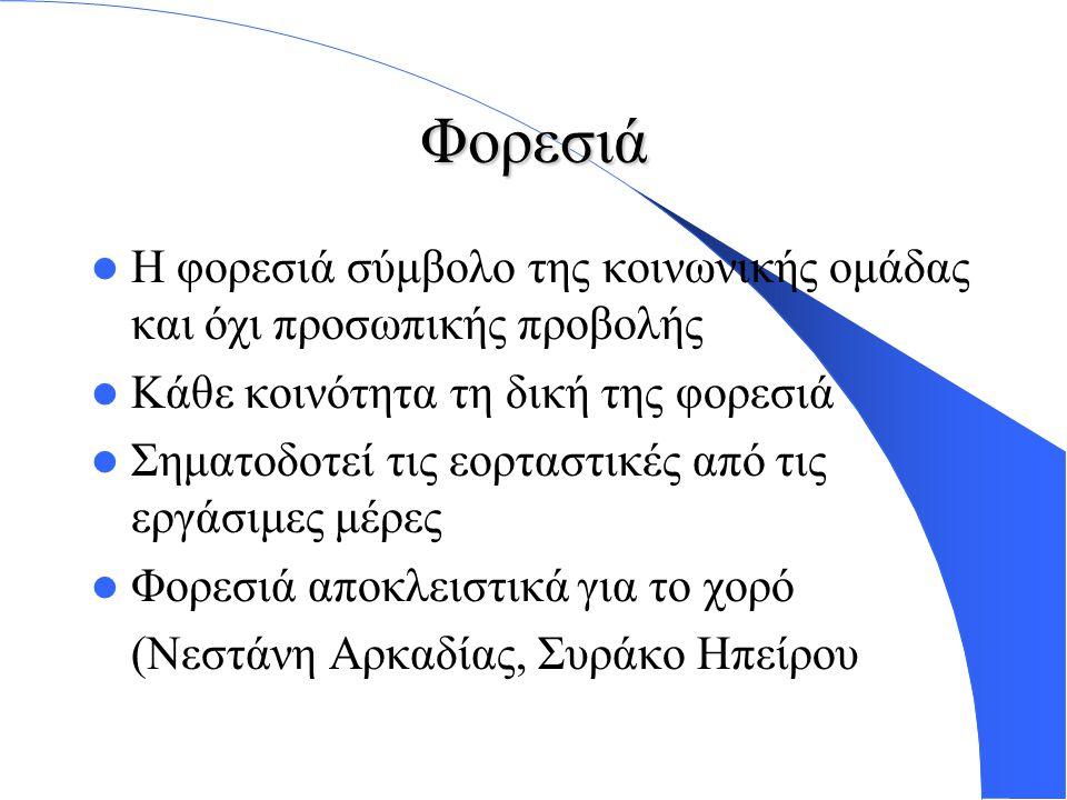Φορεσιά Η φορεσιά σύμβολο της κοινωνικής ομάδας και όχι προσωπικής προβολής Κάθε κοινότητα τη δική της φορεσιά Σηματοδοτεί τις εορταστικές από τις εργάσιμες μέρες Φορεσιά αποκλειστικά για το χορό (Νεστάνη Αρκαδίας, Συράκο Ηπείρου)
