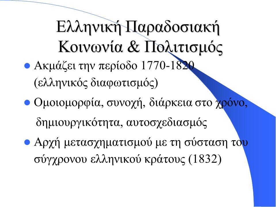 Ελληνική Παραδοσιακή Κοινωνία & Πολιτισμός Ακμάζει την περίοδο 1770-1820 (ελληνικός διαφωτισμός) Ομοιομορφία, συνοχή, διάρκεια στο χρόνο, δημιουργικότητα, αυτοσχεδιασμός Αρχή μετασχηματισμού με τη σύσταση του σύγχρονου ελληνικού κράτους (1832)