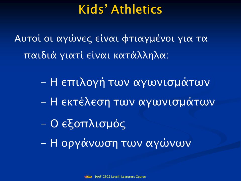 IAAF CECS Level I Lecturers Course Επιλογή των αγωνισμάτων - δρόμοι / άλματα/ ρίψεις - κατάλληλα για όλα τα παιδιά - προετοιμάζουν τα παιδιά για τα επίσημα αγωνίσματα