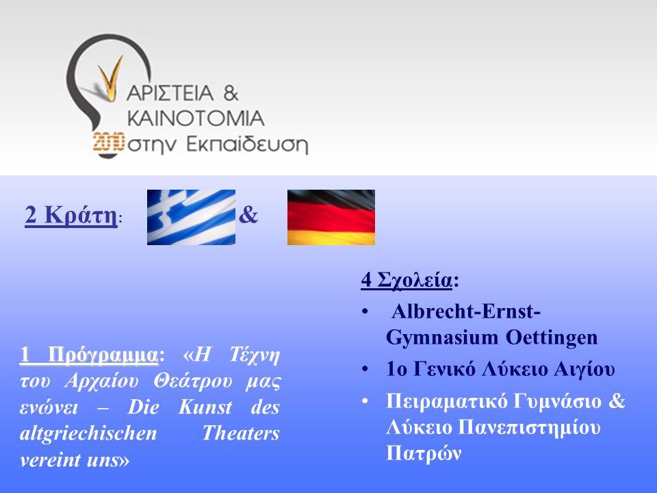 4 Σχολεία: Albrecht-Ernst- Gymnasium Oettingen 1ο Γενικό Λύκειο Αιγίου Πειραματικό Γυμνάσιο & Λύκειο Πανεπιστημίου Πατρών 2 Κράτη : & 1 Πρόγραμμα 1 Πρόγραμμα: «Η Τέχνη του Αρχαίου Θεάτρου μας ενώνει – Die Kunst des altgriechischen Theaters vereint uns»