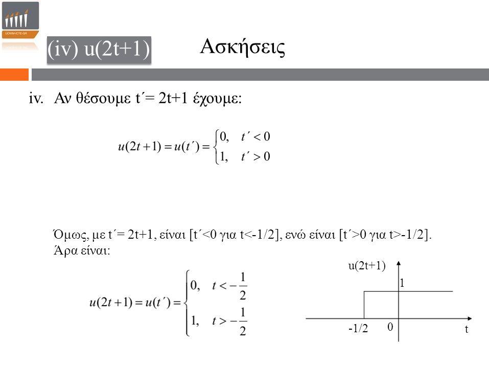 -1/2 Ασκήσεις iv. (iv) u(2t+1) Αν θέσουμε t΄= 2t+1 έχουμε: Όμως, με t΄= 2t+1, είναι [t΄ 0 για t>-1/2]. Άρα είναι: t u(2t+1) 0 1