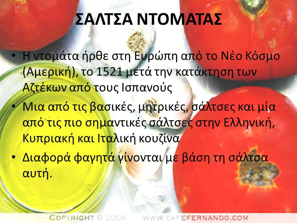 ΣΑΛΤΣΑ ΝΤΟΜΑΤΑΣ Η ντομάτα ήρθε στη Ευρώπη από το Νέο Κόσμο (Αμερική), το 1521 μετά την κατάκτηση των Αζτέκων από τους Ισπανούς Μια από τις βασικές, μητρικές, σάλτσες και μία από τις πιο σημαντικές σάλτσες στην Ελληνική, Κυπριακή και Ιταλική κουζίνα Διαφορά φαγητά γίνονται με βάση τη σάλτσα αυτή.