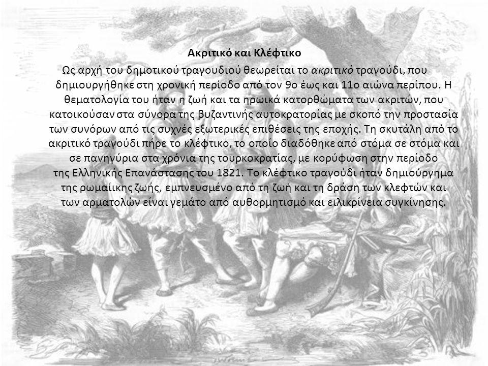 Ακριτικό και Κλέφτικο Ως αρχή του δημοτικού τραγουδιού θεωρείται το ακριτικό τραγούδι, που δημιουργήθηκε στη χρονική περίοδο από τον 9ο έως και 11ο αιώνα περίπου.