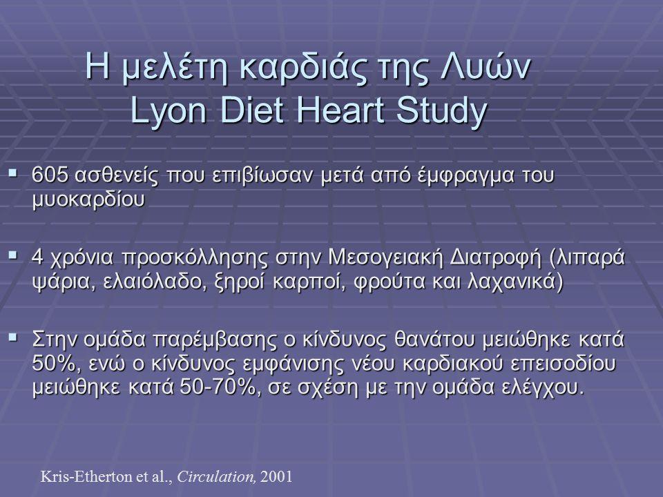 Η μελέτη καρδιάς της Λυών Lyon Diet Heart Study  605 ασθενείς που επιβίωσαν μετά από έμφραγμα του μυοκαρδίου  4 χρόνια προσκόλλησης στην Μεσογειακή Διατροφή (λιπαρά ψάρια, ελαιόλαδο, ξηροί καρποί, φρούτα και λαχανικά)  Στην ομάδα παρέμβασης ο κίνδυνος θανάτου μειώθηκε κατά 50%, ενώ ο κίνδυνος εμφάνισης νέου καρδιακού επεισοδίου μειώθηκε κατά 50-70%, σε σχέση με την ομάδα ελέγχου.