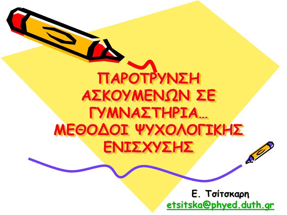 ΠΑΡΟΤΡΥΝΣΗ ΑΣΚΟΥΜΕΝΩΝ ΣΕ ΓΥΜΝΑΣΤΗΡΙΑ… ΜΕΘΟΔΟΙ ΨΥΧΟΛΟΓΙΚΗΣ ΕΝΙΣΧΥΣΗΣ Ε. Τσίτσκαρη etsitska@phyed.duth.gr