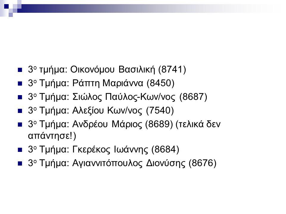 3 ο τμήμα: Οικονόμου Βασιλική (8741) 3 ο Τμήμα: Ράπτη Μαριάννα (8450) 3 ο Τμήμα: Σιώλος Παύλος-Κων/νος (8687) 3 ο Τμήμα: Αλεξίου Κων/νος (7540) 3 ο Τμ