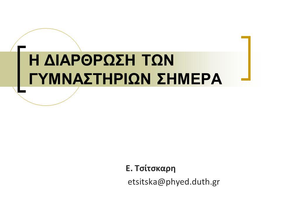 Η ΔΙΑΡΘΡΩΣΗ ΤΩΝ ΓΥΜΝΑΣΤΗΡΙΩΝ ΣΗΜΕΡΑ Ε. Τσίτσκαρη etsitska@phyed.duth.gr