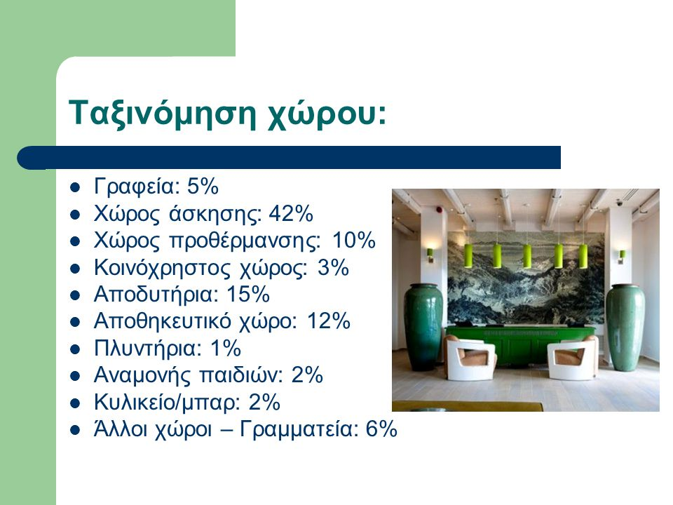 Ταξινόμηση χώρου: Γραφεία: 5% Χώρος άσκησης: 42% Χώρος προθέρμανσης: 10% Κοινόχρηστος χώρος: 3% Αποδυτήρια: 15% Αποθηκευτικό χώρο: 12% Πλυντήρια: 1% Α