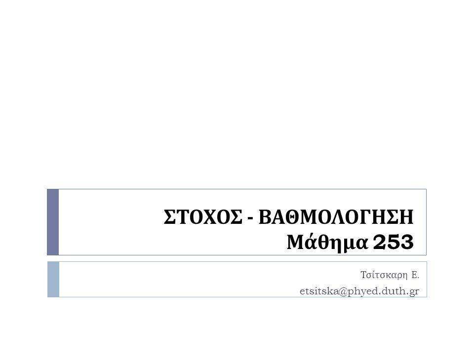 ΣΤΟΧΟΣ - ΒΑΘΜΟΛΟΓΗΣΗ Μάθημα 253 Τσίτσκαρη Ε. etsitska@phyed.duth.gr