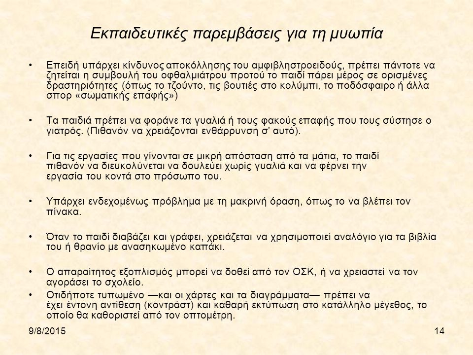 9/8/201514 Εκπαιδευτικές παρεμβάσεις για τη μυωπία Επειδή υπάρχει κίνδυνος αποκόλλησης του αμφιβληστροειδούς, πρέπει πάντοτε να ζητείται η συμβουλή του οφθαλμιάτρου προτού το παιδί πάρει μέρος σε ορισμένες δραστηριότητες (όπως το τζούντο, τις βουτιές στο κολύμπι, το ποδόσφαιρο ή άλλα σπορ «σωματικής επαφής») Τα παιδιά πρέπει να φοράνε τα γυαλιά ή τους φακούς επαφής που τους σύστησε ο γιατρός.