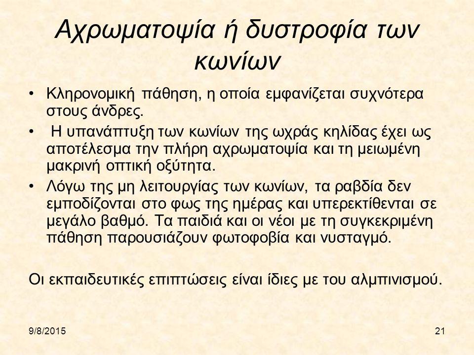 9/8/201521 Αχρωματοψία ή δυστροφία των κωνίων Κληρονομική πάθηση, η οποία εμφανίζεται συχνότερα στους άνδρες. Η υπανάπτυξη των κωνίων της ωχράς κηλίδα