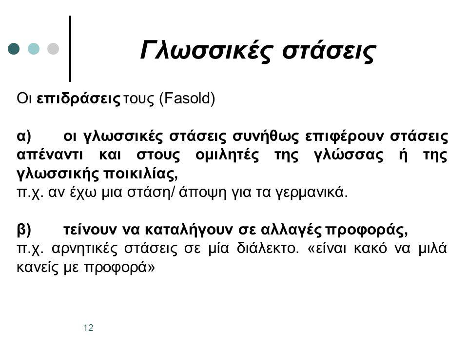Γλωσσικές στάσεις Οι επιδράσεις τους (Fasold) α)οι γλωσσικές στάσεις συνήθως επιφέρουν στάσεις απέναντι και στους ομιλητές της γλώσσας ή της γλωσσικής ποικιλίας, π.χ.