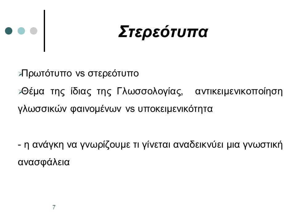 Στερεότυπα  Πρωτότυπο vs στερεότυπο  Θέμα της ίδιας της Γλωσσολογίας, αντικειμενικοποίηση γλωσσικών φαινομένων vs υποκειμενικότητα - η ανάγκη να γνωρίζουμε τι γίνεται αναδεικνύει μια γνωστική ανασφάλεια 7