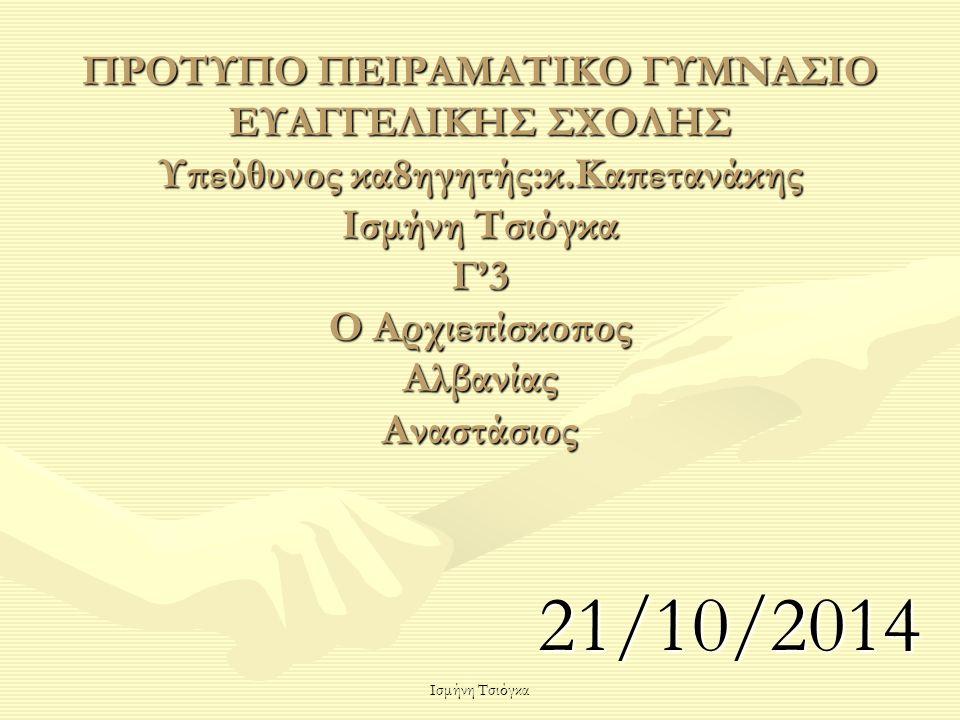 Ισμήνη Τσιόγκα ΠΡΟΤΥΠΟ ΠΕΙΡΑΜΑΤΙΚΟ ΓΥΜΝΑΣΙΟ ΕΥΑΓΓΕΛΙΚΗΣ ΣΧΟΛΗΣ Υπεύθυνος κα8ηγητής:κ.Καπετανάκης Ισμήνη Τσιόγκα Γ'3 Ο Αρχιεπίσκοπος Αλβανίας Αναστάσιο