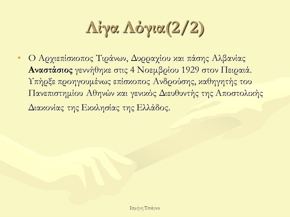 Ισμήνη Τσιόγκα Λίγα Λόγια(2/2) Ο Αρχιεπίσκοπος Τιράνων, Δυρραχίου και πάσης Αλβανίας Αναστάσιος γεννήθηκε στις 4 Νοεμβρίου 1929 στον Πειραιά. Υπήρξε π