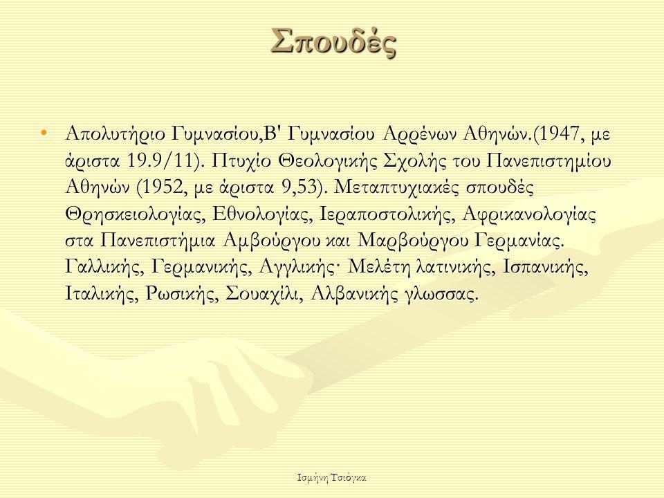 Ισμήνη Τσιόγκα Σπουδές Aπολυτήριο Γυμνασίου,Β' Γυμνασίου Αρρένων Αθηνών.(1947, με άριστα 19.9/11). Πτυχίο Θεολογικής Σχολής του Πανεπιστημίου Αθηνών (