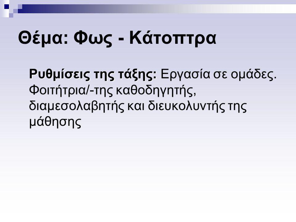 Θέμα: Φως - Κάτοπτρα Ρυθμίσεις της τάξης: Ρυθμίσεις της τάξης: Εργασία σε ομάδες. Φοιτήτρια/-της καθοδηγητής, διαμεσολαβητής και διευκολυντής της μάθη