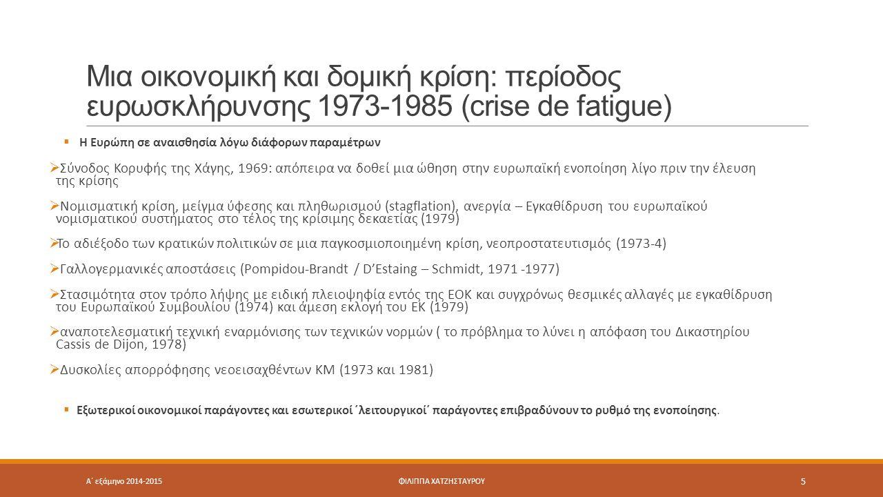 Μια οικονομική και δομική κρίση: περίοδος ευρωσκλήρυνσης 1973-1985 (crise de fatigue)  Η Ευρώπη σε αναισθησία λόγω διάφορων παραμέτρων  Σύνοδος Κορυφής της Χάγης, 1969: απόπειρα να δοθεί μια ώθηση στην ευρωπαϊκή ενοποίηση λίγο πριν την έλευση της κρίσης  Νομισματική κρίση, μείγμα ύφεσης και πληθωρισμού (stagflation), ανεργία – Εγκαθίδρυση του ευρωπαϊκού νομισματικού συστήματος στο τέλος της κρίσιμης δεκαετίας (1979)  Το αδιέξοδο των κρατικών πολιτικών σε μια παγκοσμιοποιημένη κρίση, νεοπροστατευτισμός (1973-4)  Γαλλογερμανικές αποστάσεις (Pompidou-Brandt / D'Estaing – Schmidt, 1971 -1977)  Στασιμότητα στον τρόπο λήψης με ειδική πλειοψηφία εντός της ΕΟΚ και συγχρόνως θεσμικές αλλαγές με εγκαθίδρυση του Ευρωπαϊκού Συμβουλίου (1974) και άμεση εκλογή του ΕΚ (1979)  αναποτελεσματική τεχνική εναρμόνισης των τεχνικών νορμών ( το πρόβλημα το λύνει η απόφαση του Δικαστηρίου Cassis de Dijon, 1978)  Δυσκολίες απορρόφησης νεοεισαχθέντων ΚΜ (1973 και 1981)  Εξωτερικοί οικονομικοί παράγοντες και εσωτερικοί ΄λειτουργικοί΄ παράγοντες επιβραδύνουν το ρυθμό της ενοποίησης.