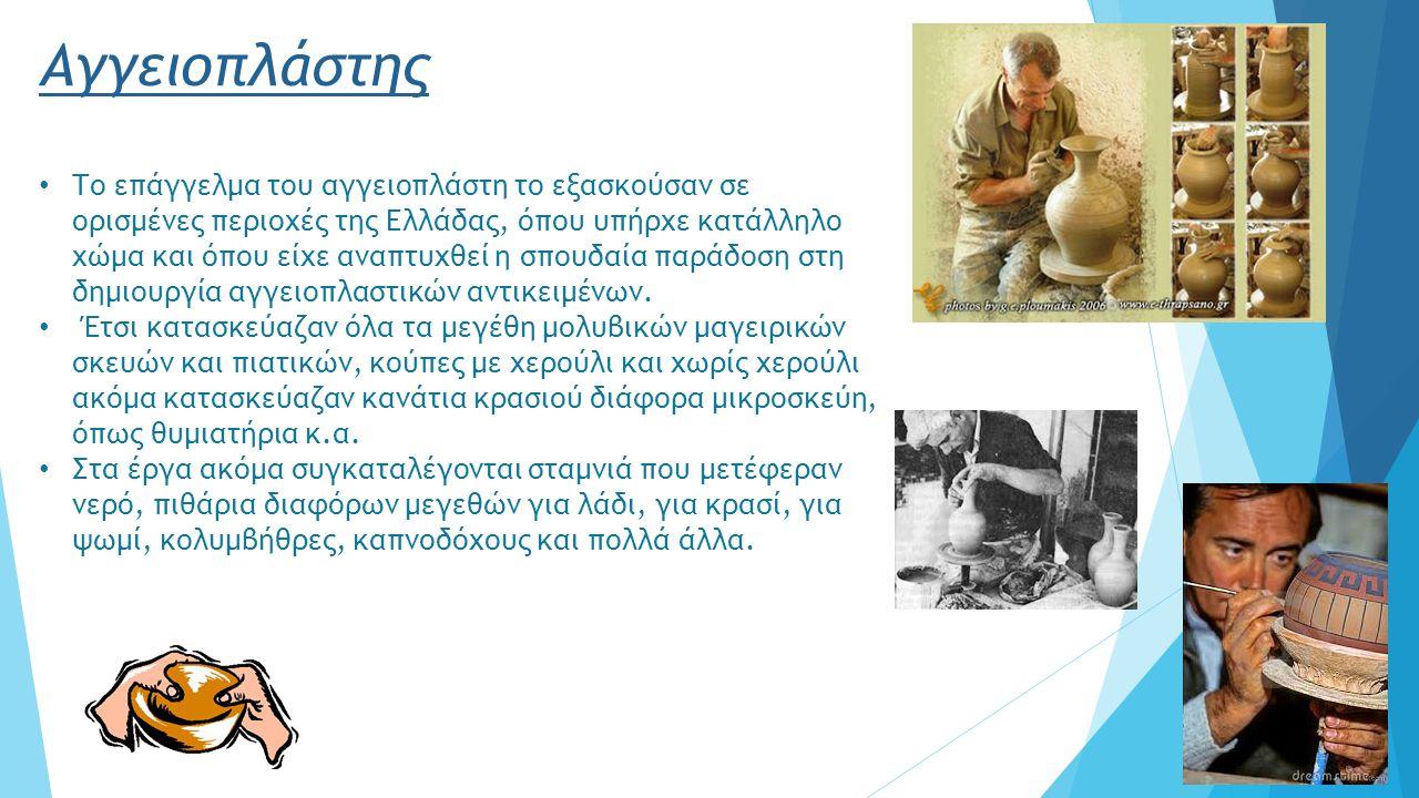 Αγγειοπλάστης Το επάγγελμα του αγγειοπλάστη το εξασκούσαν σε ορισμένες περιοχές της Ελλάδας, όπου υπήρχε κατάλληλο χώμα και όπου είχε αναπτυχθεί η σπουδαία παράδοση στη δημιουργία αγγειοπλαστικών αντικειμένων.