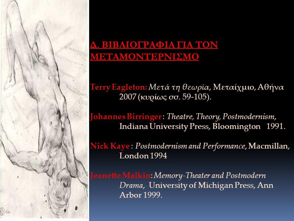 Δ. ΒΙΒΛΙΟΓΡΑΦΙΑ ΓΙΑ ΤΟΝ ΜΕΤΑΜΟΝΤΕΡΝΙΣΜΟ Terry Eagleton: Μετά τη θεωρία, Μεταίχμιο, Αθήνα 2007 (κυρίως σσ. 59-105). Johannes Birringer : Theatre, Theor