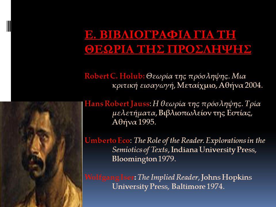 Ε. ΒΙΒΛΙΟΓΡΑΦΙΑ ΓΙΑ ΤΗ ΘΕΩΡΙΑ ΤΗΣ ΠΡΟΣΛΗΨΗΣ Robert C. Holub: Θεωρία της πρόσληψης. Μια κριτική εισαγωγή, Μεταίχμιο, Αθήνα 2004. Hans Robert Jauss: Η θ