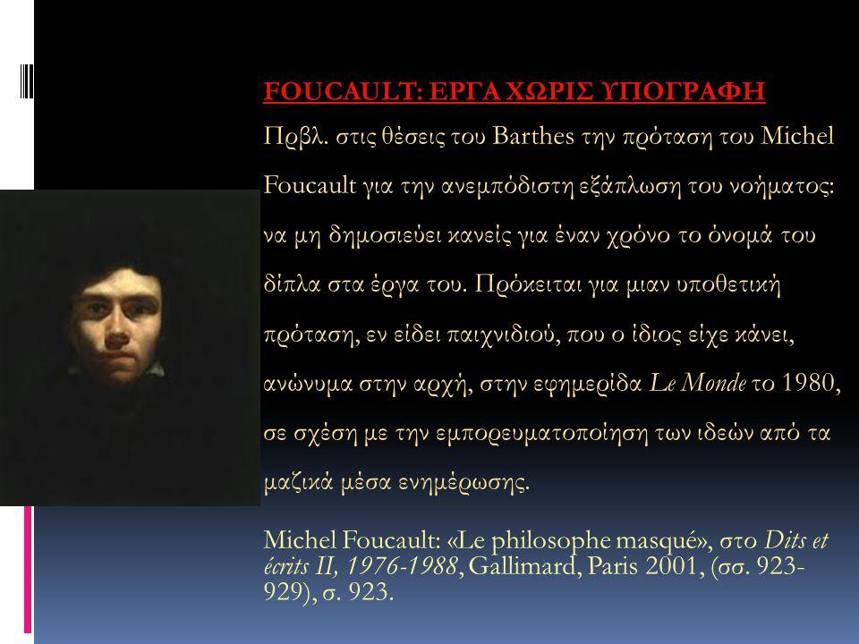 FOUCAULT: ΕΡΓΑ ΧΩΡΙΣ ΥΠΟΓΡΑΦΗ Πρβλ. στις θέσεις του Barthes την πρόταση του Michel Foucault για την ανεμπόδιστη εξάπλωση του νοήματος: να μη δημοσιεύε