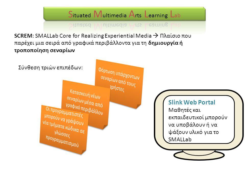 SCREM: SMALLab Core for Realizing Experiential Media  Πλαίσιο που παρέχει μια σειρά από γραφικά περιβάλλοντα για τη δημιουργία ή τροποποίηση σεναρίων Σύνθεση τριών επιπέδων: Slink Web Portal Μαθητές και εκπαιδευτικοί μπορούν να υποβάλουν ή να ψάξουν υλικό για το SMALLab