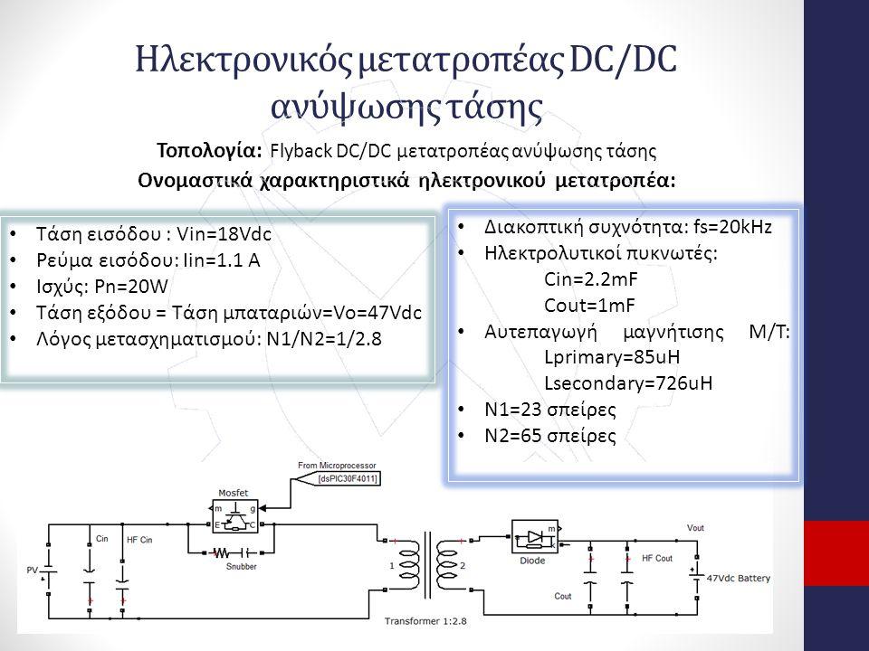 Ηλεκτρονικός μετατροπέας DC/DC ανύψωσης τάσης Τοπολογία: Flyback DC/DC μετατροπέας ανύψωσης τάσης Ονομαστικά χαρακτηριστικά ηλεκτρονικού μετατροπέα: Τάση εισόδου : Vin=18Vdc Ρεύμα εισόδου: Iin=1.1 A Ισχύς: Pn=20W Τάση εξόδου = Τάση μπαταριών=Vo=47Vdc Λόγος μετασχηματισμού: N1/N2=1/2.8 Διακοπτική συχνότητα: fs=20kHz Ηλεκτρολυτικοί πυκνωτές: Cin=2.2mF Cout=1mF Αυτεπαγωγή μαγνήτισης Μ/Τ: Lprimary=85uH Lsecondary=726uH N1=23 σπείρες Ν2=65 σπείρες