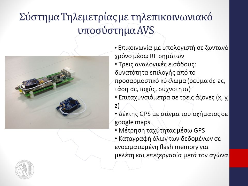 Σύστημα Τηλεμετρίας με τηλεπικοινωνιακό υποσύστημα AVS Επικοινωνία με υπολογιστή σε ζωντανό χρόνο μέσω RF σημάτων Τρεις αναλογικές εισόδους: δυνατότητα επιλογής από το προσαρμοστικό κύκλωμα (ρεύμα dc-ac, τάση dc, ισχύς, συχνότητα) Επιταχυνσιόμετρα σε τρεις άξονες (x, y, z) Δέκτης GPS με στίγμα του οχήματος σε google maps Μέτρηση ταχύτητας μέσω GPS Καταγραφή όλων των δεδομένων σε ενσωματωμένη flash memory για μελέτη και επεξεργασία μετά τον αγώνα