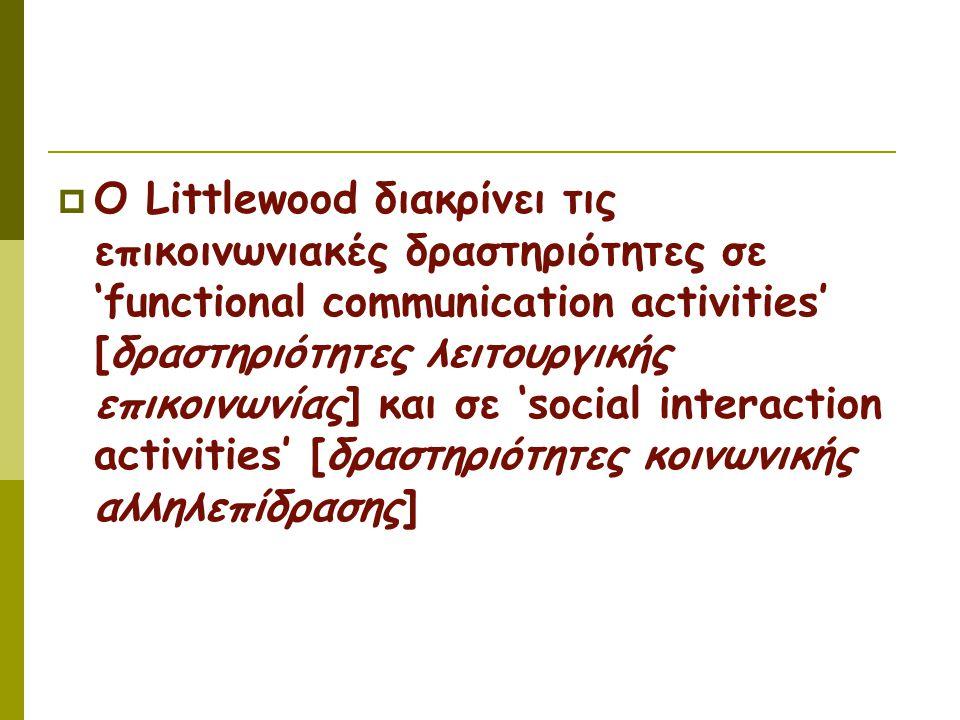  Ο Littlewood διακρίνει τις επικοινωνιακές δραστηριότητες σε 'functional communication activities' [δραστηριότητες λειτουργικής επικοινωνίας] και σε 'social interaction activities' [δραστηριότητες κοινωνικής αλληλεπίδρασης]