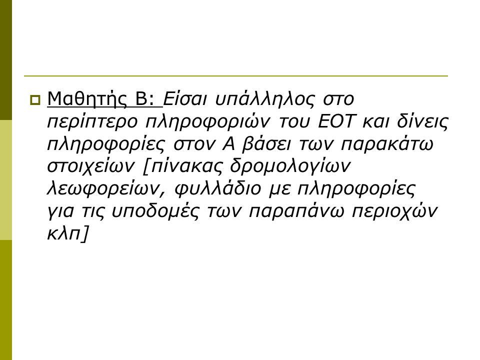  Μαθητής Β: Είσαι υπάλληλος στο περίπτερο πληροφοριών του ΕΟΤ και δίνεις πληροφορίες στον Α βάσει των παρακάτω στοιχείων [πίνακας δρομολογίων λεωφορείων, φυλλάδιο με πληροφορίες για τις υποδομές των παραπάνω περιοχών κλπ]