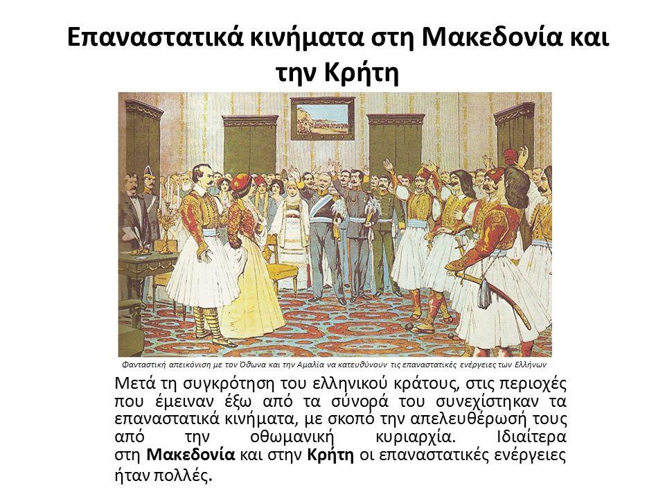 Επαναστατικά κινήματα στη Μακεδονία και την Κρήτη Μετά τη συγκρότηση του ελληνικού κράτους, στις περιοχές που έμειναν έξω από τα σύνορά του συνεχίστηκαν τα επαναστατικά κινήματα, με σκοπό την απελευθέρωσή τους από την οθωμανική κυριαρχία.