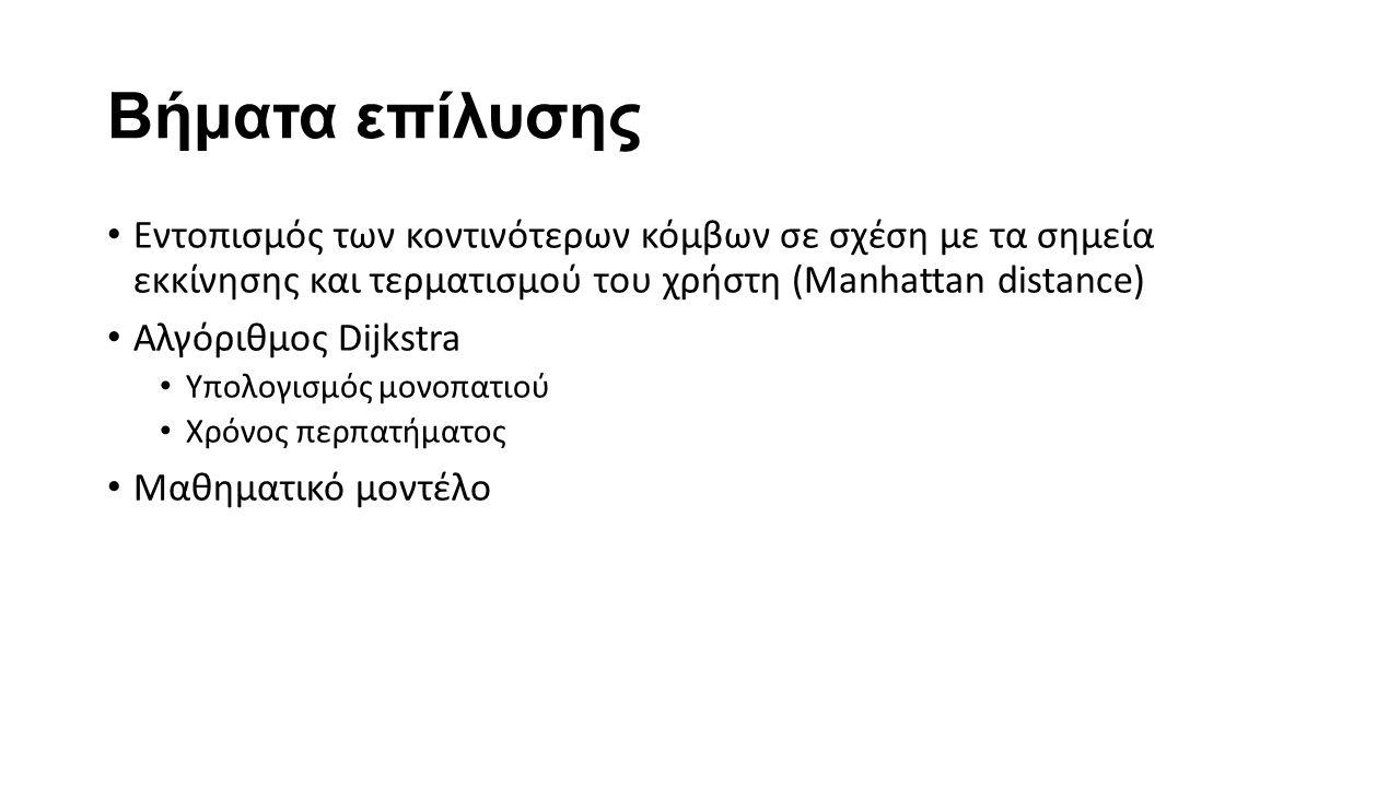 Βήματα επίλυσης Εντοπισμός των κοντινότερων κόμβων σε σχέση με τα σημεία εκκίνησης και τερματισμού του χρήστη (Manhattan distance) Αλγόριθμος Dijkstra Υπολογισμός μονοπατιού Χρόνος περπατήματος Μαθηματικό μοντέλο