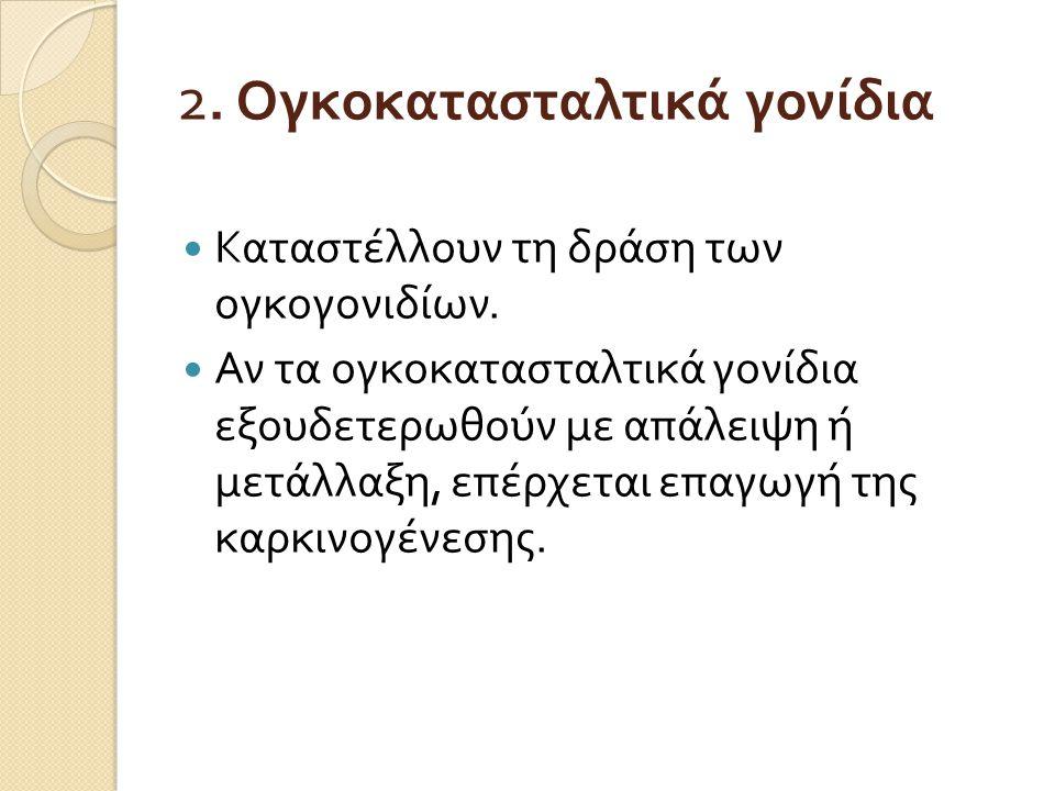 2. Ογκοκατασταλτικά γονίδια Καταστέλλουν τη δράση των ογκογονιδίων. Αν τα ογκοκατασταλτικά γονίδια εξουδετερωθούν με απάλειψη ή μετάλλαξη, επέρχεται ε