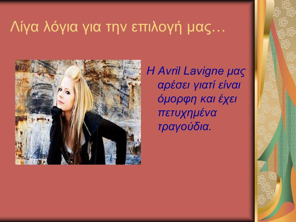 Λίγα λόγια για την επιλογή μας… Η Avril Lavigne μας αρέσει γιατί είναι όμορφη και έχει πετυχημένα τραγούδια.